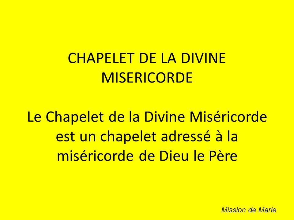 CHAPELET DE LA DIVINE MISERICORDE Le Chapelet de la Divine Miséricorde est un chapelet adressé à la miséricorde de Dieu le Père Mission de Marie