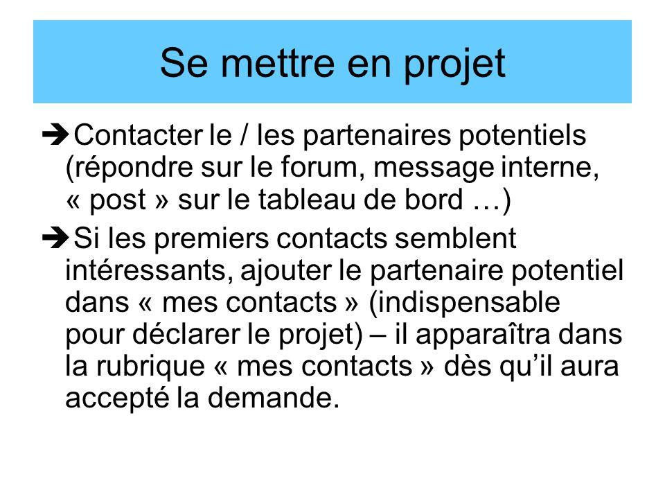 Se mettre en projet Contacter le / les partenaires potentiels (répondre sur le forum, message interne, « post » sur le tableau de bord …) Si les premiers contacts semblent intéressants, ajouter le partenaire potentiel dans « mes contacts » (indispensable pour déclarer le projet) – il apparaîtra dans la rubrique « mes contacts » dès quil aura accepté la demande.