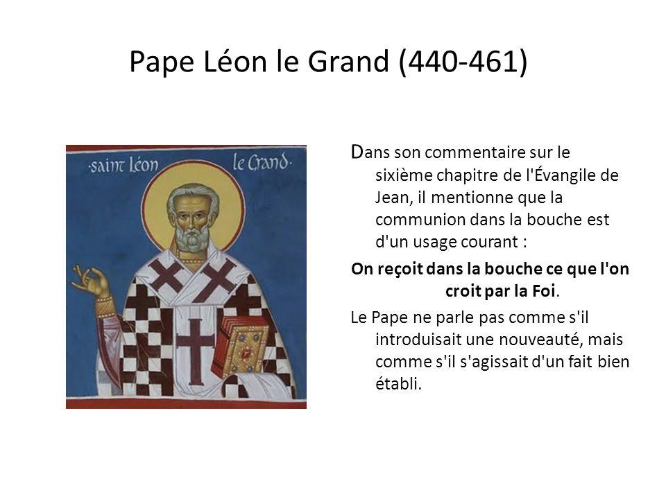 Pape Léon le Grand (440-461) D ans son commentaire sur le sixième chapitre de l Évangile de Jean, il mentionne que la communion dans la bouche est d un usage courant : On reçoit dans la bouche ce que l on croit par la Foi.