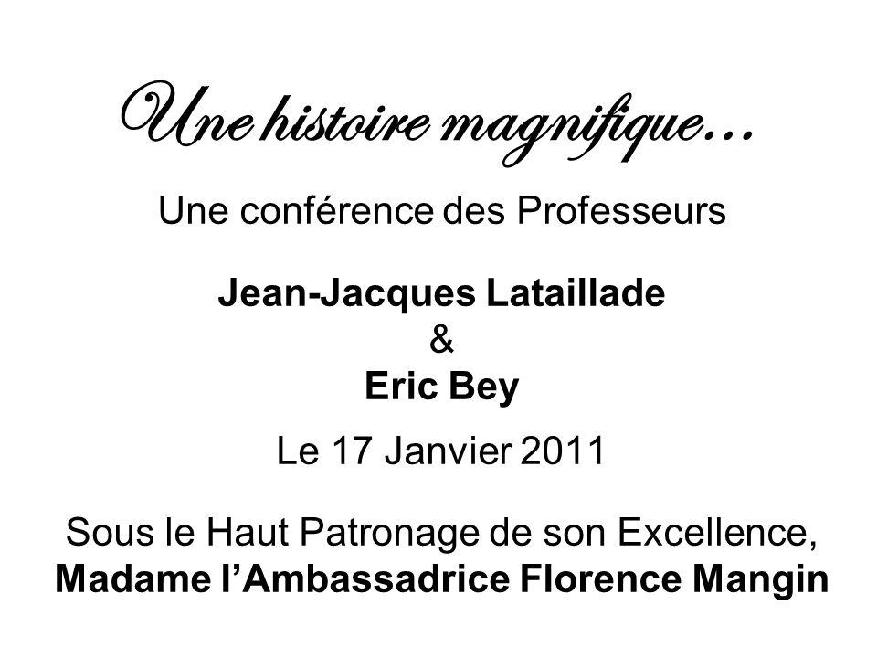 Une histoire magnifique… Une conférence des Professeurs Jean-Jacques Lataillade & Eric Bey Le 17 Janvier 2011 Sous le Haut Patronage de son Excellence, Madame lAmbassadrice Florence Mangin