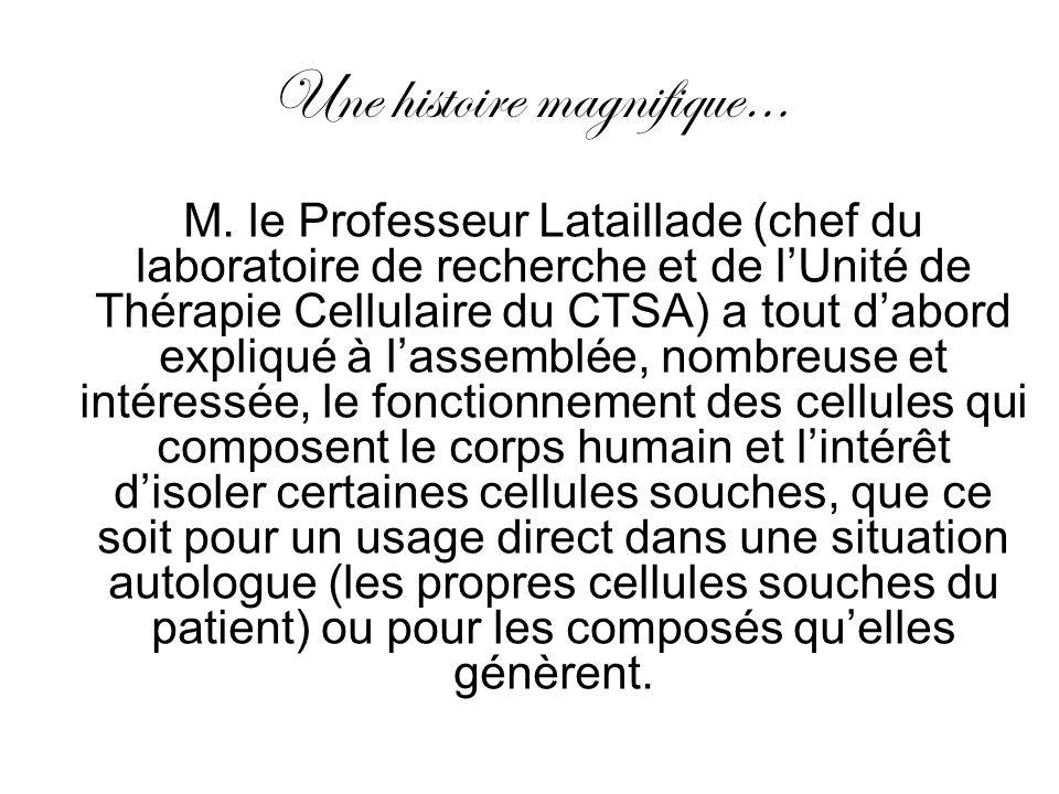 Une histoire magnifique… M. le Professeur Lataillade (chef du laboratoire de recherche et de lUnité de Thérapie Cellulaire du CTSA) a tout dabord expl