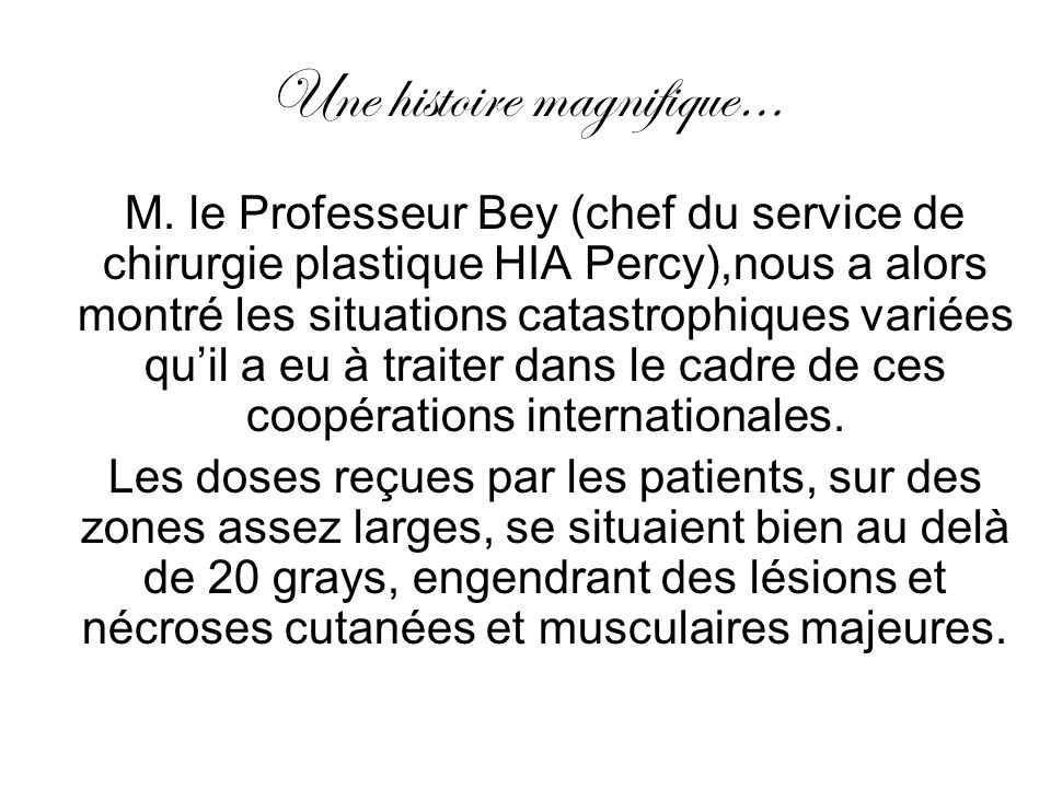 Une histoire magnifique… M. le Professeur Bey (chef du service de chirurgie plastique HIA Percy),nous a alors montré les situations catastrophiques va