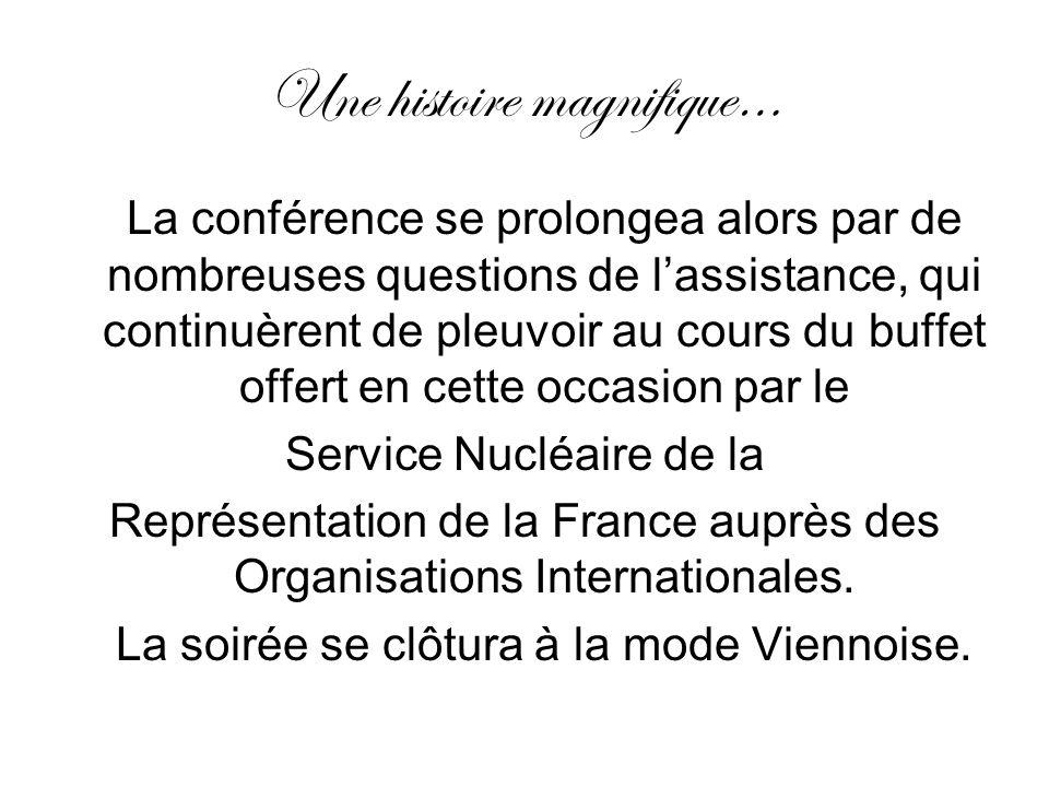 Une histoire magnifique… La conférence se prolongea alors par de nombreuses questions de lassistance, qui continuèrent de pleuvoir au cours du buffet offert en cette occasion par le Service Nucléaire de la Représentation de la France auprès des Organisations Internationales.