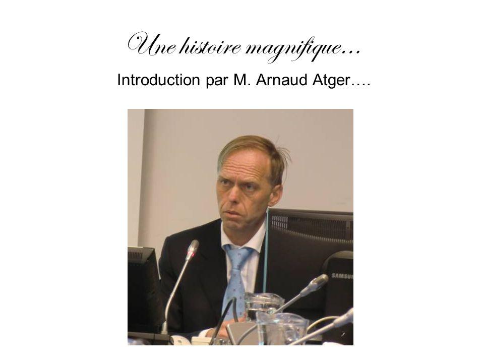 Une histoire magnifique… Introduction par M. Arnaud Atger….