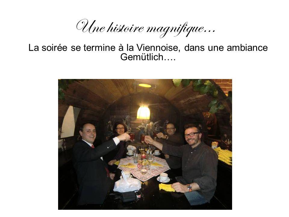 Une histoire magnifique… La soirée se termine à la Viennoise, dans une ambiance Gemütlich….