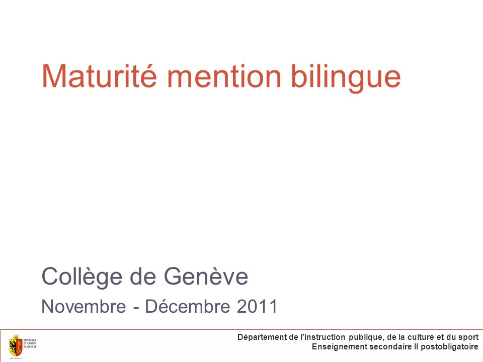 Deux modèles … par enseignement dans la langue choisie Une partie des cours sont donnés dans la langue choisie … par séjours linguistiques et scolaires Une partie du cursus est effectuée dans une autre région linguistique Département de l instruction publique, de la culture et du sport Enseignement secondaire II postobligatoire Collège de Genève