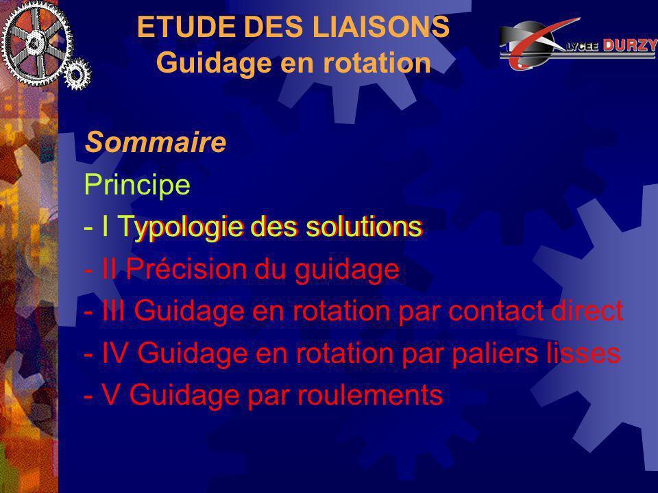 ETUDE DES LIAISONS Guidage en rotation Il existe différents types de roulements pouvant être classés suivant différents critères : - III Guidage par roulements - forme de lélément roulant - décalage possible entre les bagues - Billes - Rouleaux - Aiguilles.