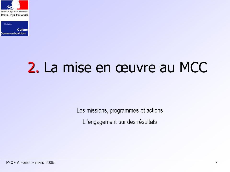 MCC- A.Fendt - mars 20067 2. 2. La mise en œuvre au MCC Les missions, programmes et actions L engagement sur des résultats