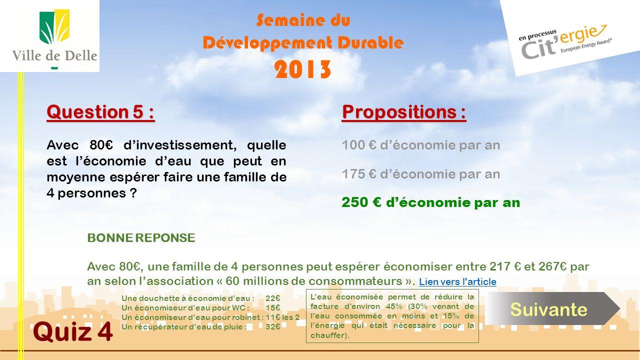 Semaine du Développement Durable 2013 Quiz 4 Question 5 : Avec 80 dinvestissement, quelle est léconomie deau que peut en moyenne espérer faire une fam