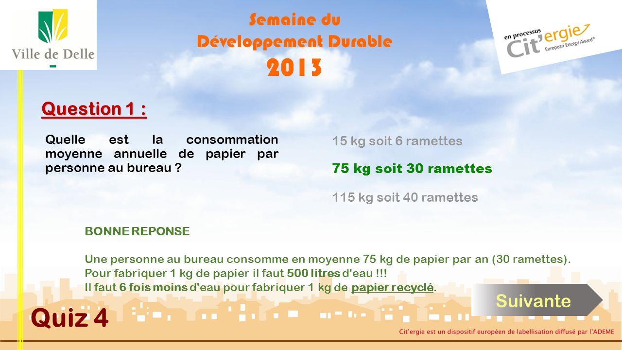 Semaine du Développement Durable 2013 Quiz 4 Question 1 : BONNE REPONSE Une personne au bureau consomme en moyenne 75 kg de papier par an (30 ramettes).