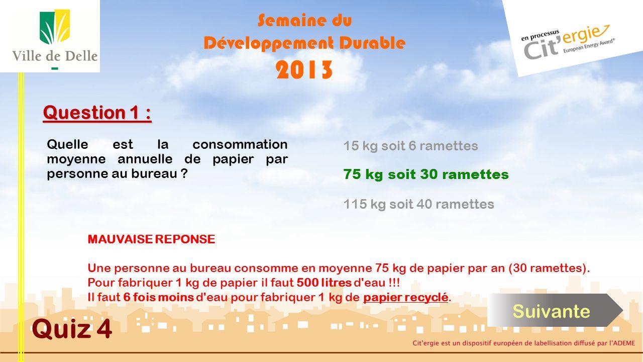 Semaine du Développement Durable 2013 Quiz 4 Question 1 : BONNE REPONSE Une personne au bureau consomme en moyenne 75 kg de papier par an (30 ramettes