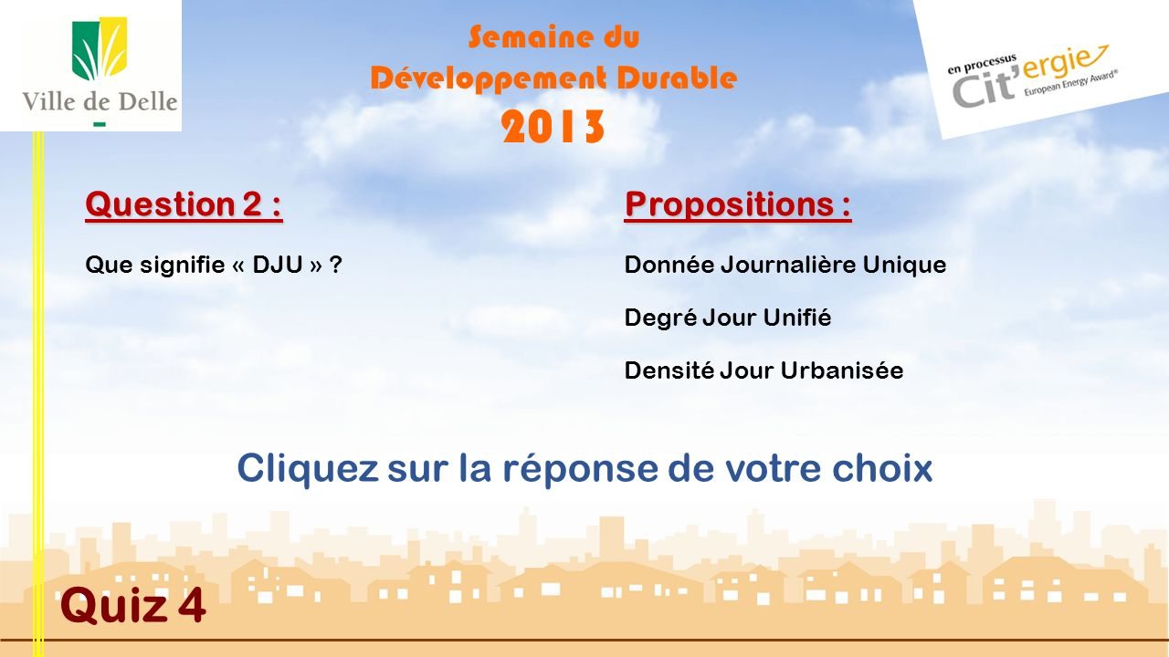Semaine du Développement Durable 2013 Quiz 4 Question 2 : Que signifie « DJU » ?Donnée Journalière Unique Densité Jour Urbanisée Degré Jour Unifié Propositions : Cliquez sur la réponse de votre choix