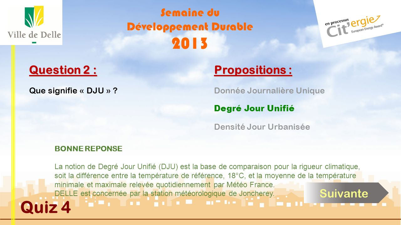 Semaine du Développement Durable 2013 Quiz 4 Question 2 : Que signifie « DJU » ?Donnée Journalière Unique Densité Jour Urbanisée Degré Jour Unifié Pro