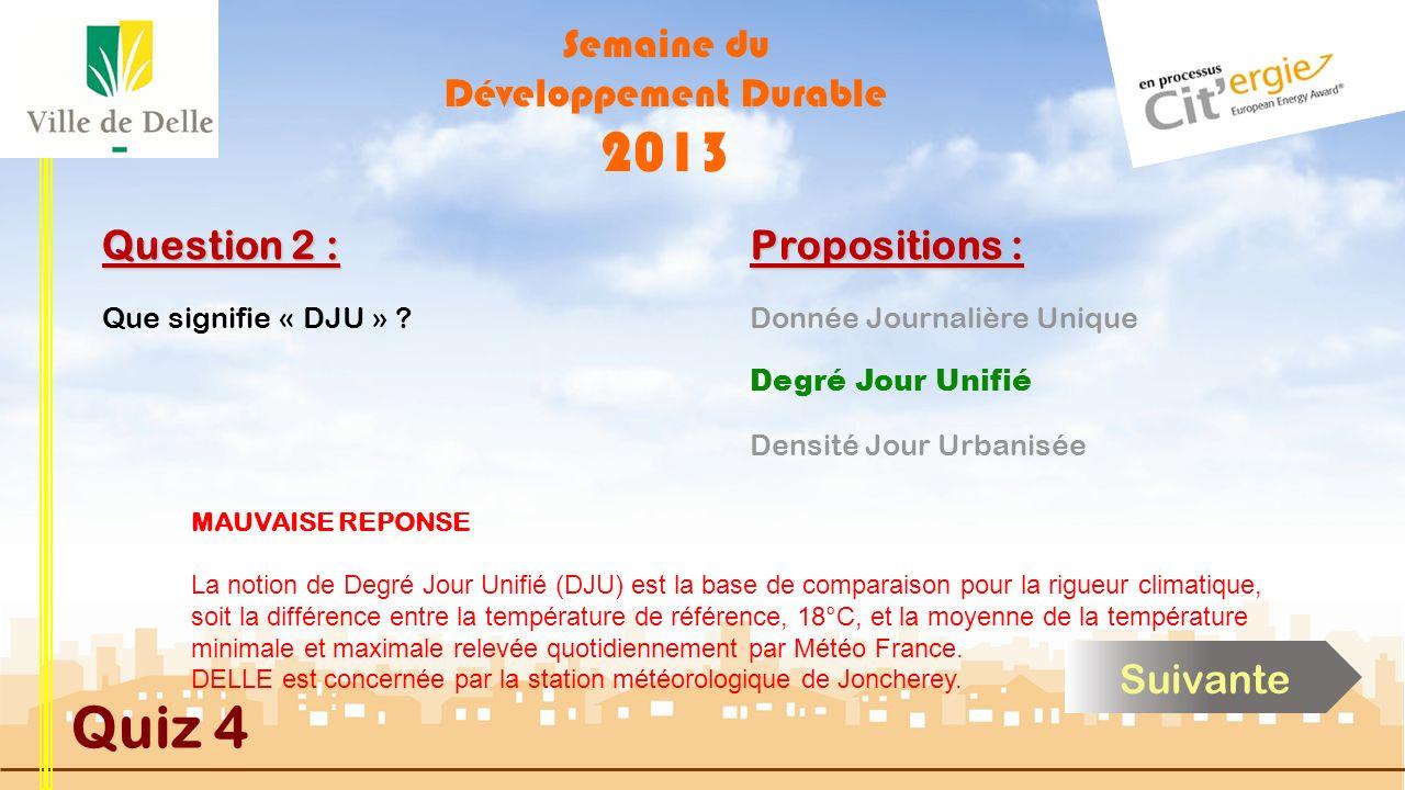 Semaine du Développement Durable 2013 Quiz 4 Question 2 : Propositions : BONNE REPONSE La notion de Degré Jour Unifié (DJU) est la base de comparaison