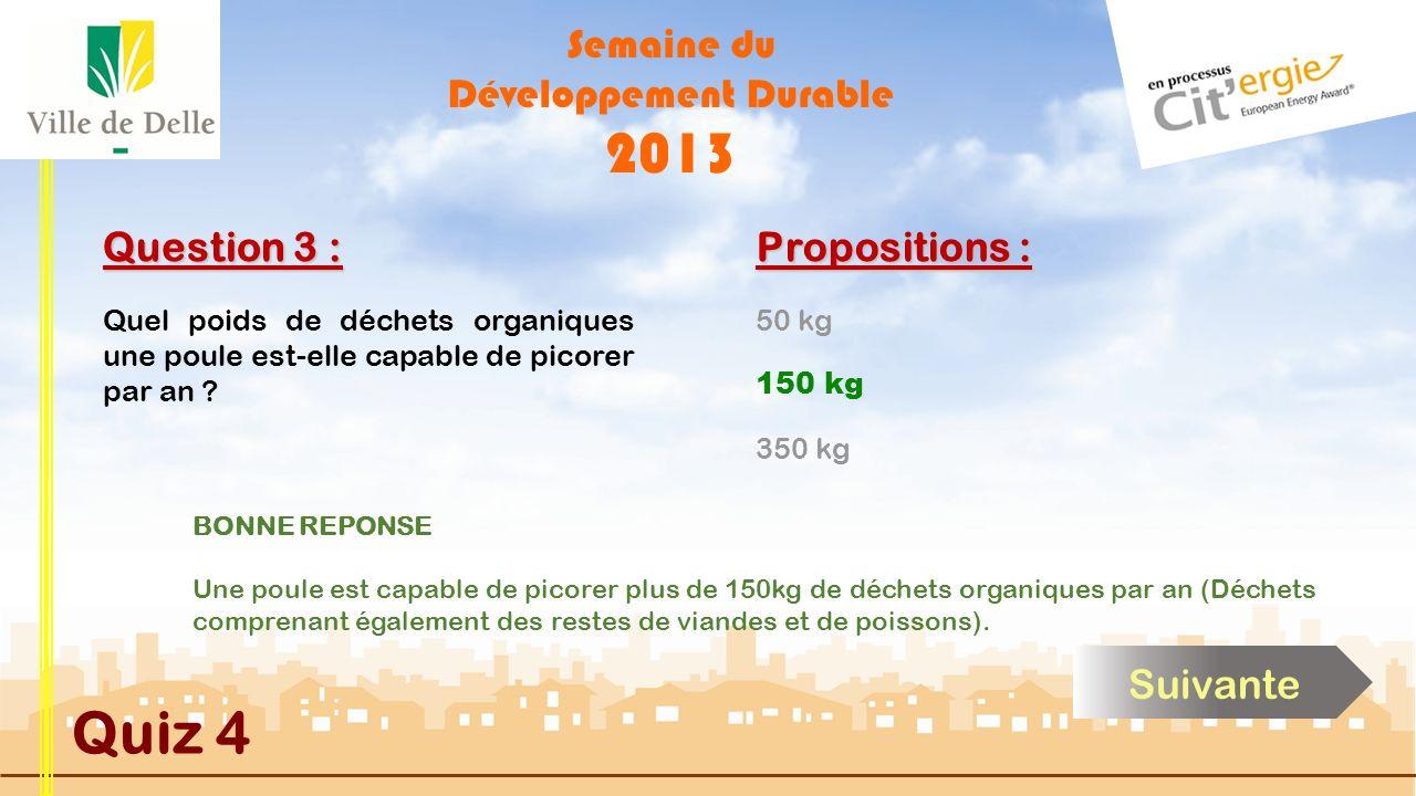Semaine du Développement Durable 2013 Quiz 4 Question 3 : Propositions : BONNE REPONSE Une poule est capable de picorer plus de 150kg de déchets organiques par an (Déchets comprenant également des restes de viandes et de poissons).