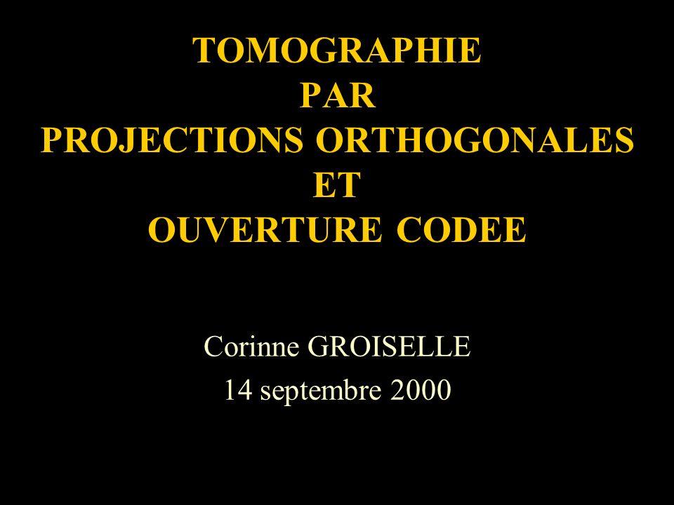 TOMOGRAPHIE PAR PROJECTIONS ORTHOGONALES ET OUVERTURE CODEE Corinne GROISELLE 14 septembre 2000