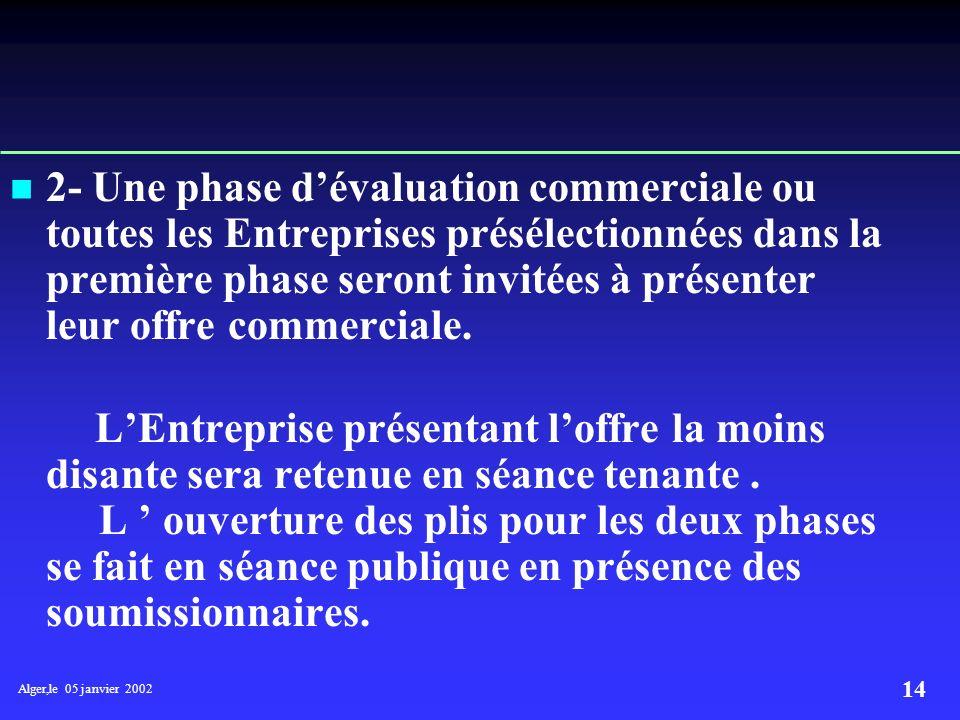 Alger,le 05 janvier 2002 13 TRAITEMENT IL se fait en deux (02) phases : 1-Une phase dévaluation technico –économique pour sélectionner les Entreprises