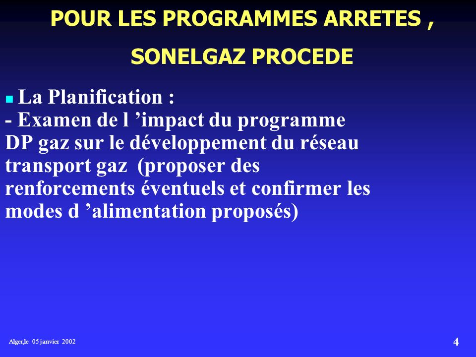 Alger,le 05 janvier 2002 4 POUR LES PROGRAMMES ARRETES, SONELGAZ PROCEDE La Planification : - Examen de l impact du programme DP gaz sur le développement du réseau transport gaz (proposer des renforcements éventuels et confirmer les modes d alimentation proposés)