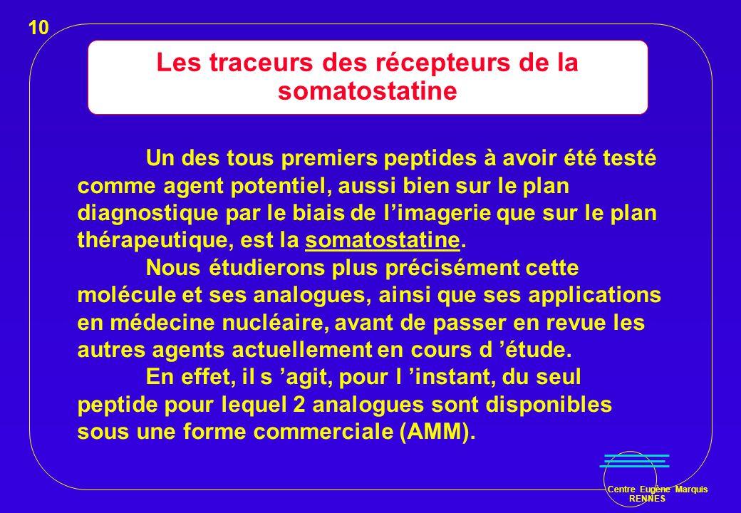 Centre Eugène Marquis RENNES Les traceurs des récepteurs de la somatostatine Un des tous premiers peptides à avoir été testé comme agent potentiel, au