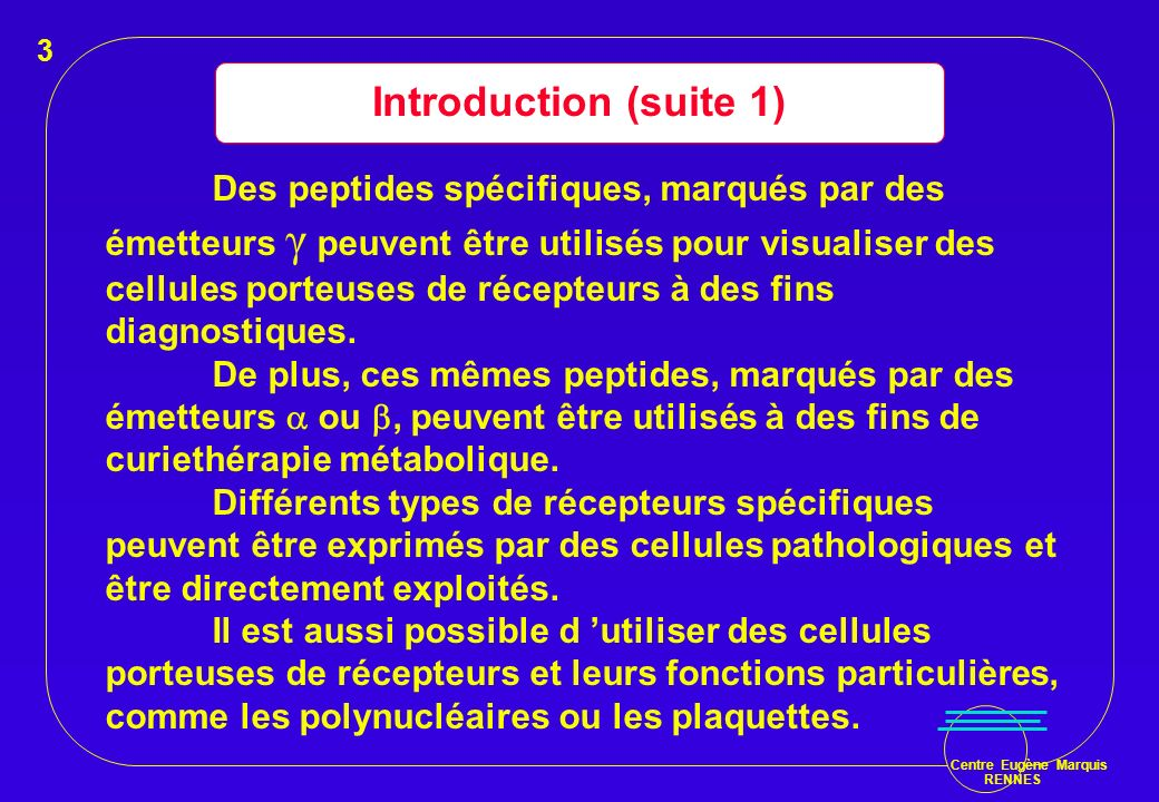 Centre Eugène Marquis RENNES Introduction (suite 1) Des peptides spécifiques, marqués par des émetteurs γ peuvent être utilisés pour visualiser des ce
