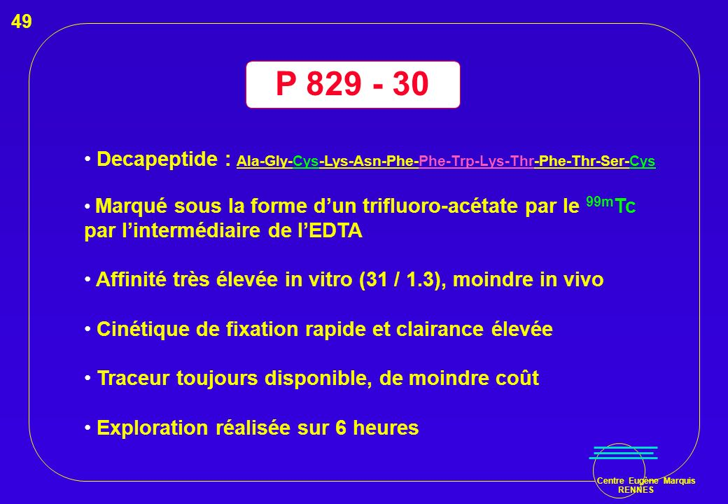 P 829 - 30 Decapeptide : Ala-Gly-Cys-Lys-Asn-Phe-Phe-Trp-Lys-Thr-Phe-Thr-Ser-Cys Marqué sous la forme dun trifluoro-acétate par le 99m Tc par lintermé