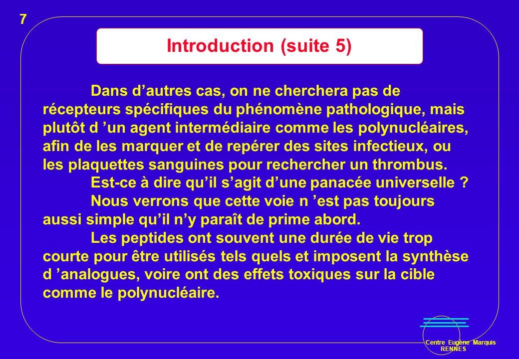 Centre Eugène Marquis RENNES Introduction (suite 5) Dans dautres cas, on ne cherchera pas de récepteurs spécifiques du phénomène pathologique, mais pl
