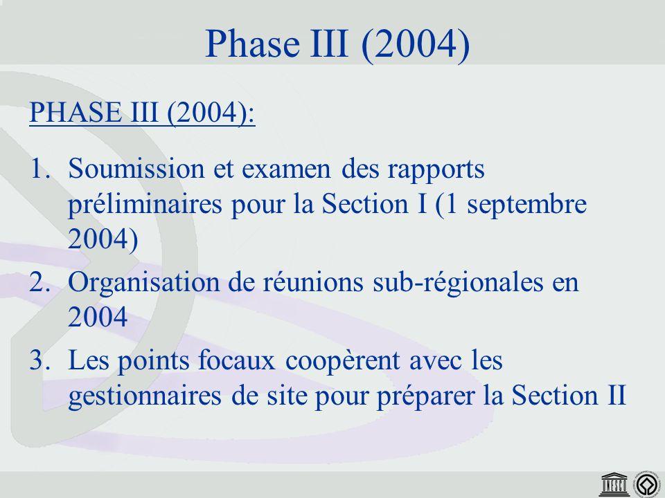 Phase III (2004) PHASE III (2004): 1.Soumission et examen des rapports préliminaires pour la Section I (1 septembre 2004) 2.Organisation de réunions sub-régionales en 2004 3.Les points focaux coopèrent avec les gestionnaires de site pour préparer la Section II