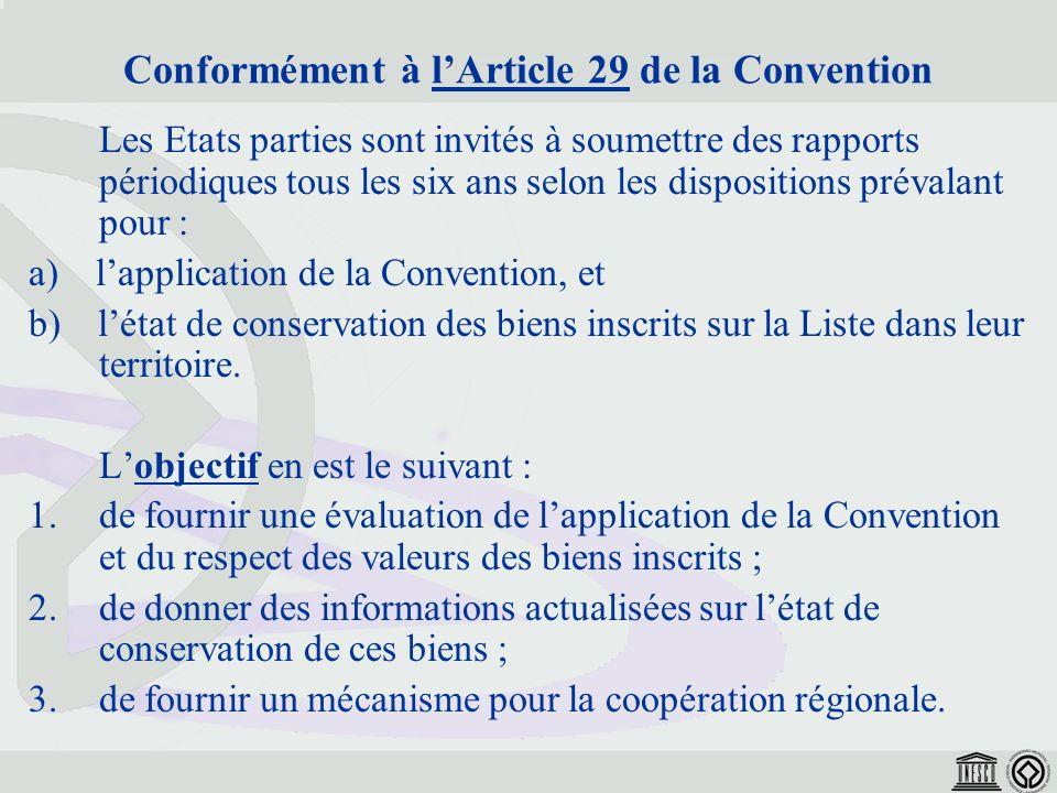 Conformément à lArticle 29 de la Convention Les Etats parties sont invités à soumettre des rapports périodiques tous les six ans selon les dispositions prévalant pour : a) lapplication de la Convention, et b) létat de conservation des biens inscrits sur la Liste dans leur territoire.