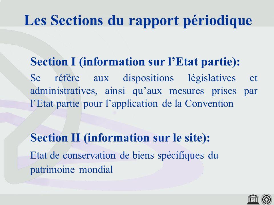 Section I (information sur lEtat partie): Se réfère aux dispositions législatives et administratives, ainsi quaux mesures prises par lEtat partie pour lapplication de la Convention Section II (information sur le site): Etat de conservation de biens spécifiques du patrimoine mondial Les Sections du rapport périodique