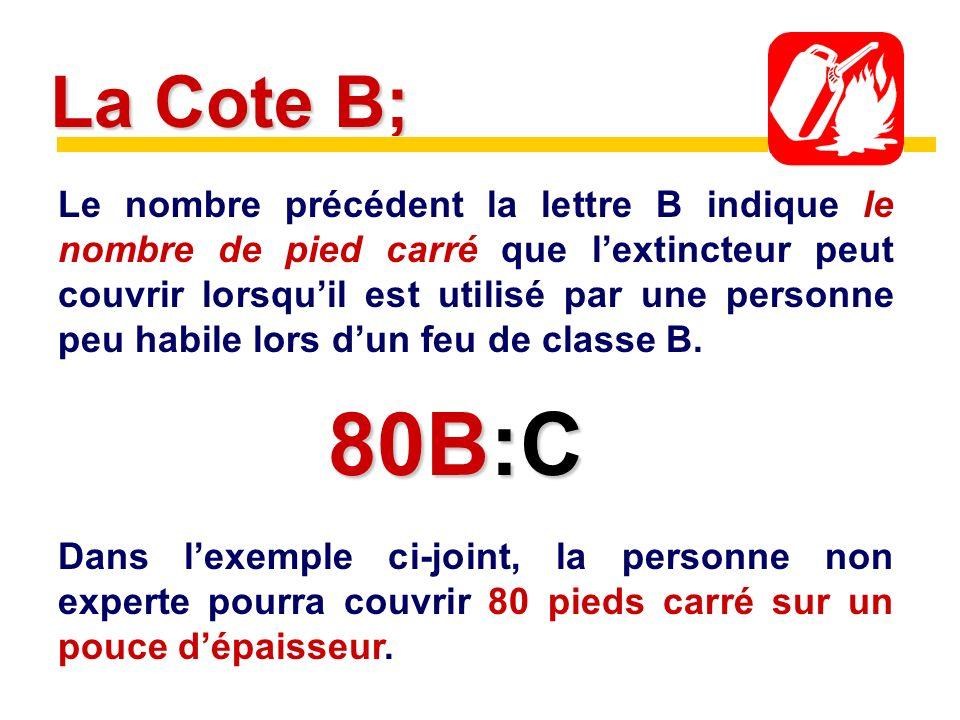 La Cote B; Le nombre précédent la lettre B indique le nombre de pied carré que lextincteur peut couvrir lorsquil est utilisé par une personne peu habile lors dun feu de classe B.