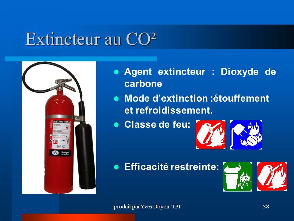 produit par Yves Doyon, TPI38 Extincteur au CO² Agent extincteur : Dioxyde de carbone Mode dextinction :étouffement et refroidissement.