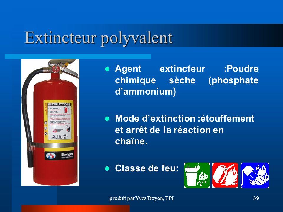 produit par Yves Doyon, TPI39 Extincteur polyvalent Agent extincteur :Poudre chimique sèche (phosphate dammonium) Mode dextinction :étouffement et arrêt de la réaction en chaîne.