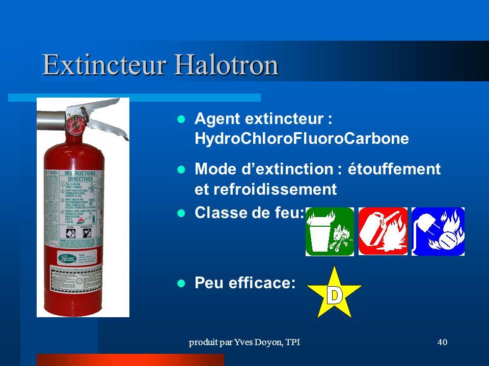 produit par Yves Doyon, TPI40 Extincteur Halotron Agent extincteur : HydroChloroFluoroCarbone Mode dextinction : étouffement et refroidissement Classe de feu: Peu efficace: