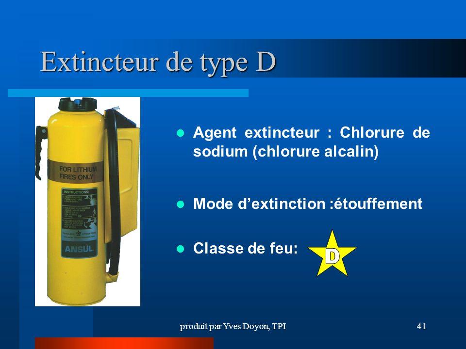 produit par Yves Doyon, TPI41 Extincteur de type D Agent extincteur : Chlorure de sodium (chlorure alcalin) Mode dextinction :étouffement Classe de feu: