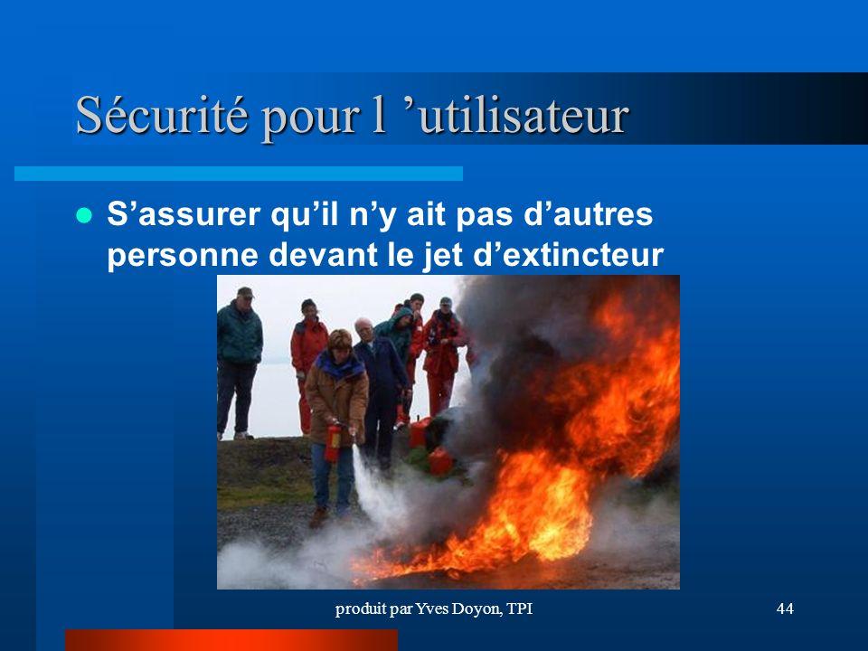 produit par Yves Doyon, TPI44 Sécurité pour l utilisateur Sassurer quil ny ait pas dautres personne devant le jet dextincteur