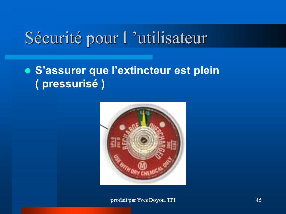 produit par Yves Doyon, TPI45 Sécurité pour l utilisateur Sassurer que lextincteur est plein ( pressurisé )