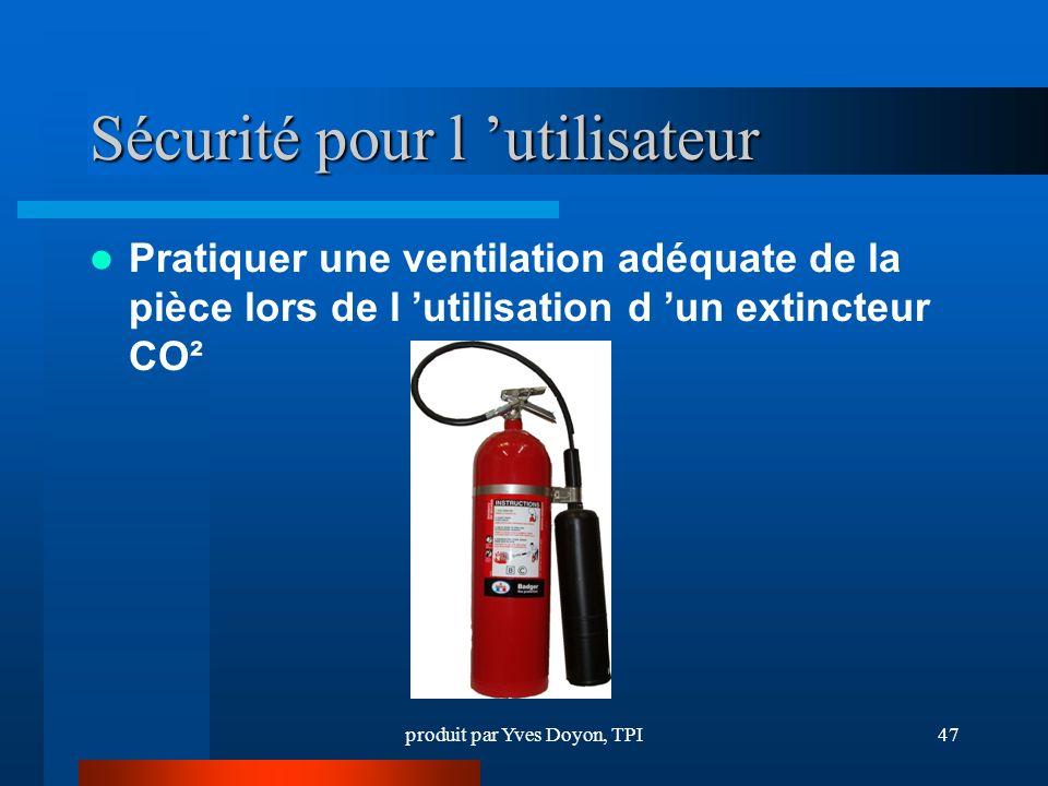 produit par Yves Doyon, TPI47 Sécurité pour l utilisateur Pratiquer une ventilation adéquate de la pièce lors de l utilisation d un extincteur CO²