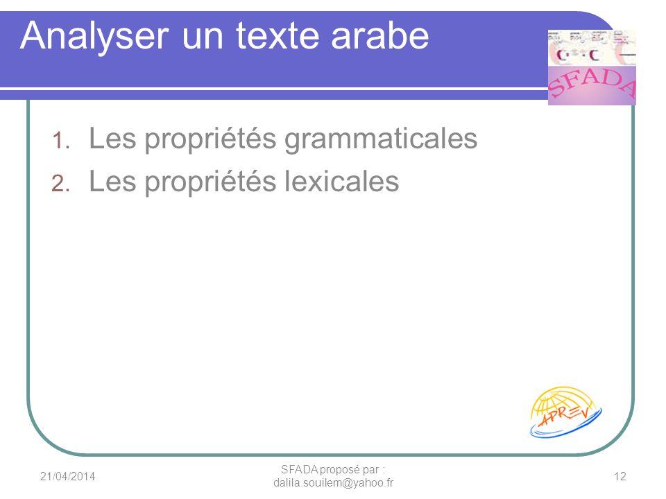 Analyser un texte arabe 1. Les propriétés grammaticales 2. Les propriétés lexicales 21/04/201412 SFADA proposé par : dalila.souilem@yahoo.fr