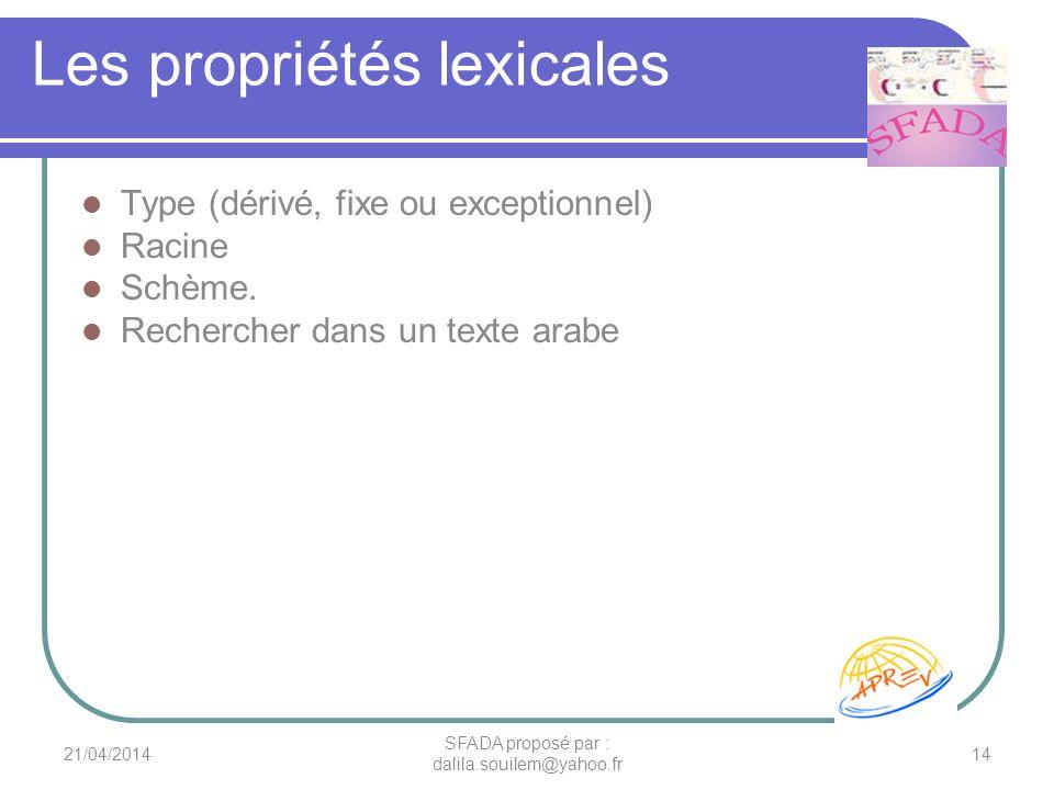 Les propriétés lexicales Type (dérivé, fixe ou exceptionnel) Racine Schème. Rechercher dans un texte arabe 21/04/201414 SFADA proposé par : dalila.sou