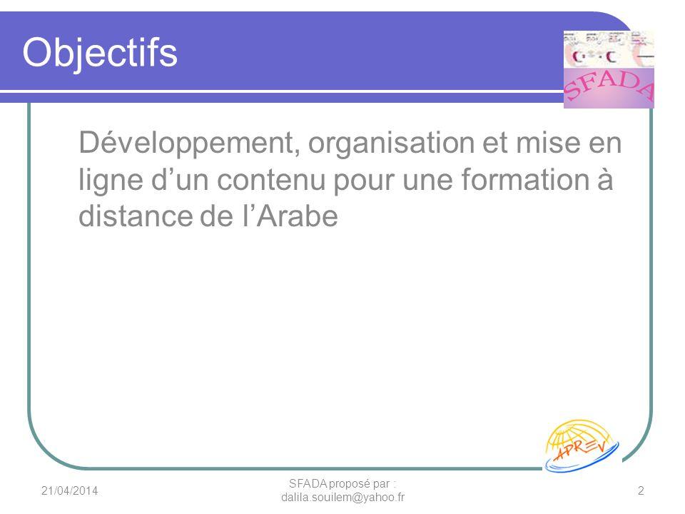 Objectifs Développement, organisation et mise en ligne dun contenu pour une formation à distance de lArabe 21/04/20142 SFADA proposé par : dalila.soui