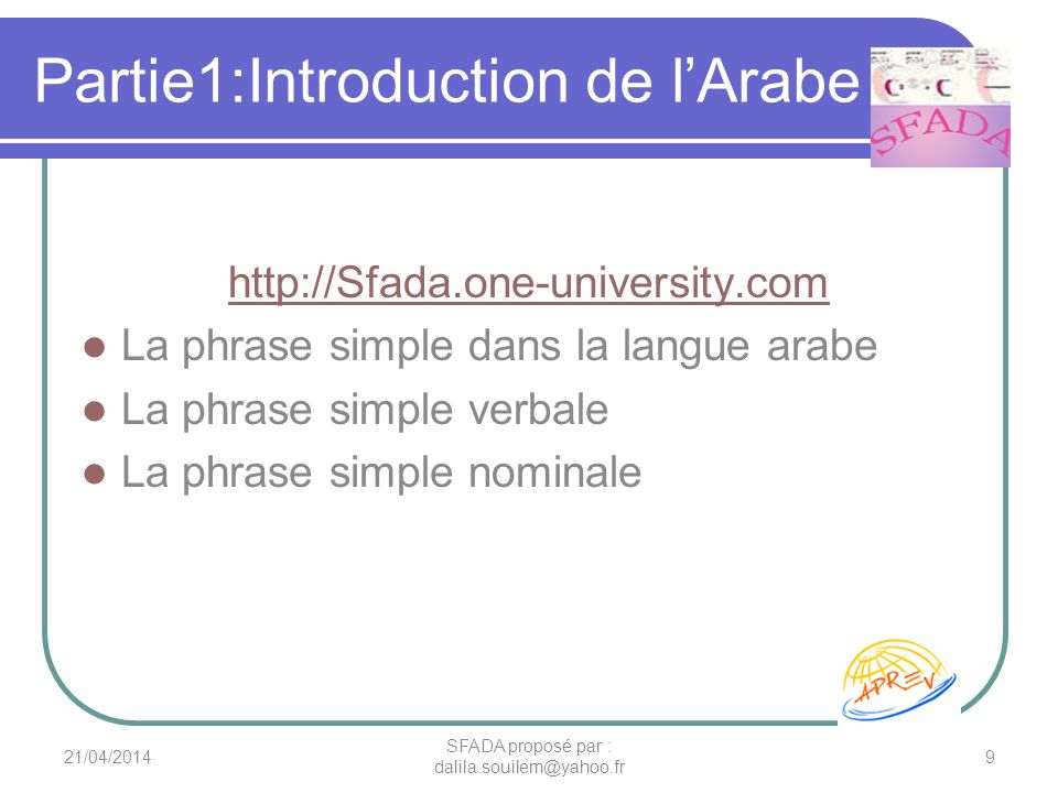 Partie1:Introduction de lArabe http://Sfada.one-university.com La phrase simple dans la langue arabe La phrase simple verbale La phrase simple nominale 21/04/20149 SFADA proposé par : dalila.souilem@yahoo.fr