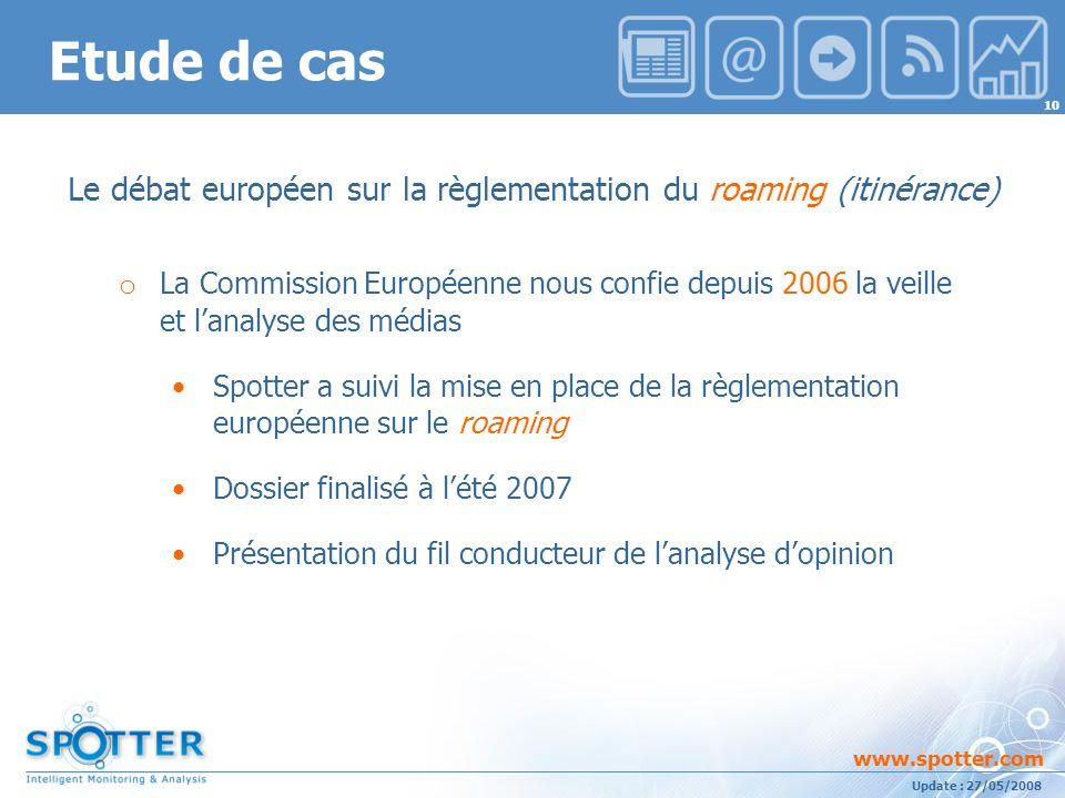 Projet suivi par Ana ATHAYDE www.spotter.com 10 Update : 27/05/2008 Etude de cas Le débat européen sur la règlementation du roaming (itinérance) o La Commission Européenne nous confie depuis 2006 la veille et lanalyse des médias Spotter a suivi la mise en place de la règlementation européenne sur le roaming Dossier finalisé à lété 2007 Présentation du fil conducteur de lanalyse dopinion