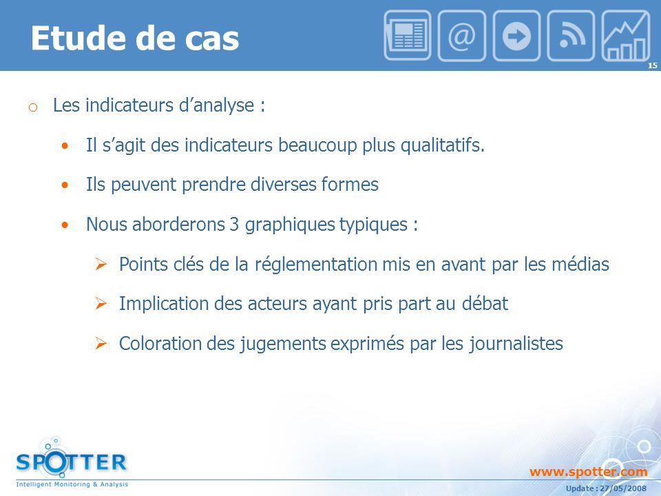 Projet suivi par Ana ATHAYDE www.spotter.com 15 Update : 27/05/2008 Etude de cas o Les indicateurs danalyse : Il sagit des indicateurs beaucoup plus qualitatifs.
