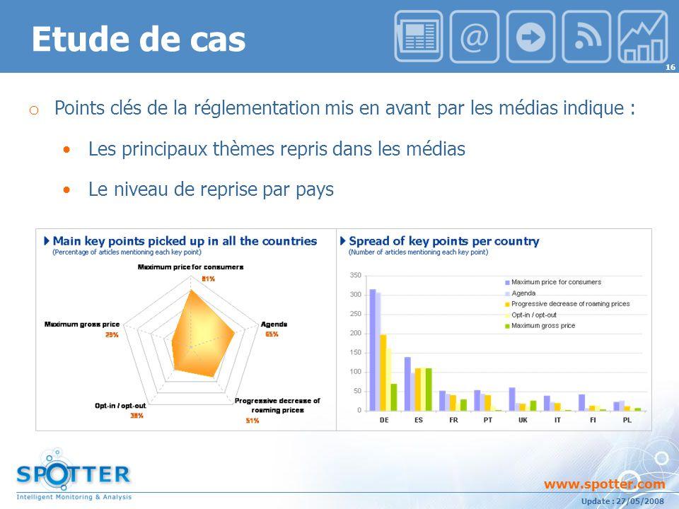 Projet suivi par Ana ATHAYDE www.spotter.com 16 Update : 27/05/2008 o Points clés de la réglementation mis en avant par les médias indique : Les principaux thèmes repris dans les médias Le niveau de reprise par pays Etude de cas