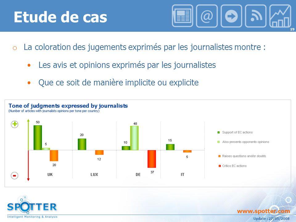Projet suivi par Ana ATHAYDE www.spotter.com 19 Update : 27/05/2008 o La coloration des jugements exprimés par les journalistes montre : Les avis et opinions exprimés par les journalistes Que ce soit de manière implicite ou explicite Etude de cas