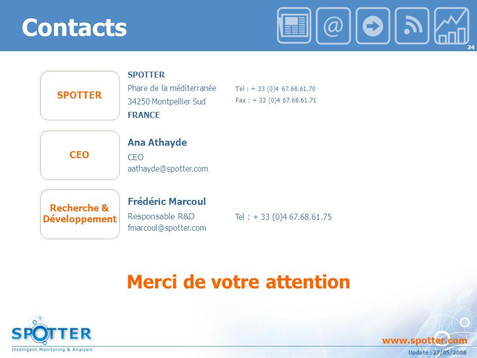 Projet suivi par Ana ATHAYDE www.spotter.com 24 Update : 27/05/2008 Merci de votre attention SPOTTER Phare de la méditerranée 34250 Montpellier Sud FRANCE SPOTTER Tel : + 33 (0)4 67.68.61.75 Recherche & Développement Tel : + 33 (0)4 67.68.61.70 Fax : + 33 (0)4 67.68.61.71 Frédéric Marcoul Responsable R&D fmarcoul@spotter.com Contacts CEO Ana Athayde CEO aathayde@spotter.com