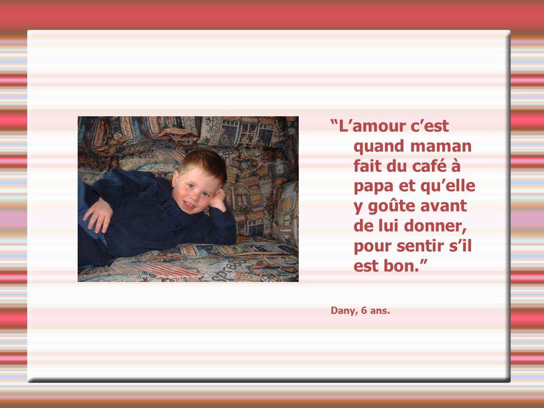 Lamour cest ce qui nous fait sourire même quand on est fatigué. Mélène, 7 ans.