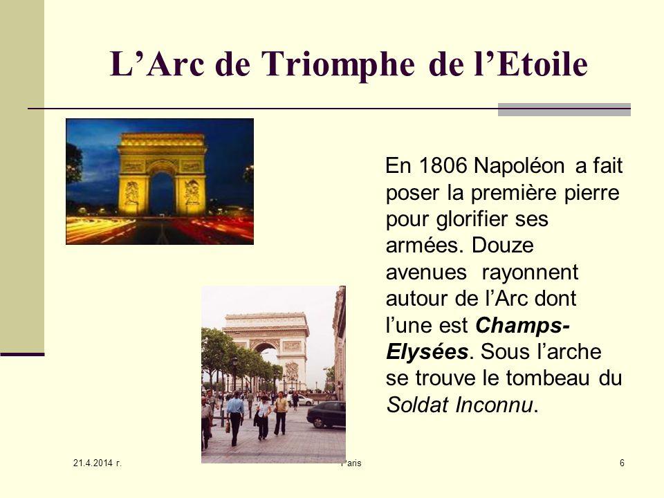 21.4.2014 г. Paris6 LArc de Triomphe de lEtoile En 1806 Napoléon a fait poser la première pierre pour glorifier ses armées. Douze avenues rayonnent au