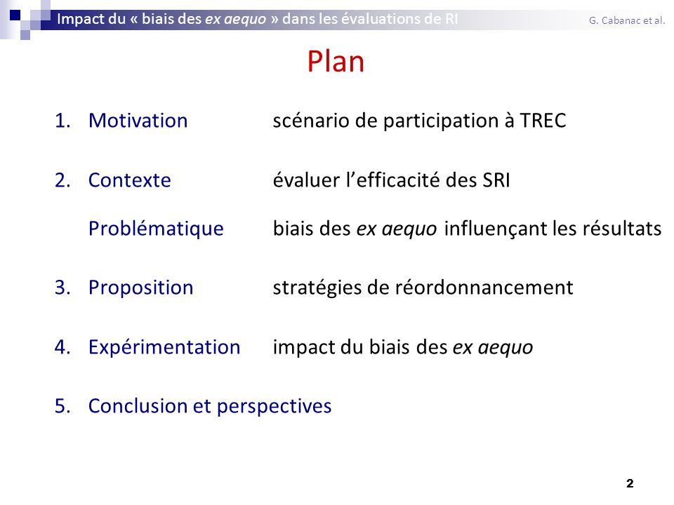 3 Plan 1.Motivationscénario de participation à TREC 2.Contexteévaluer lefficacité des SRI Problématiquebiais des ex aequo influençant les résultats 3.Propositionstratégies de réordonnancement 4.Expérimentationimpact du biais des ex aequo 5.Conclusion et perspectives Impact du « biais des ex aequo » dans les évaluations de RI G.