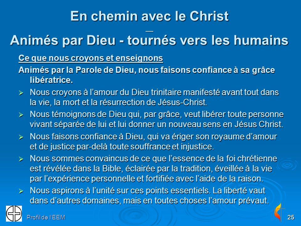 Profil de lEEM25 En chemin avec le Christ __ Animés par Dieu - tournés vers les humains Ce que nous croyons et enseignons Animés par la Parole de Dieu, nous faisons confiance à sa grâce libératrice.